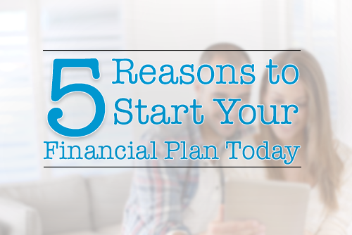 5 Reasons to Start Your Financial Plan Today
