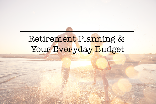 Retirement Planning & Your Everyday Budget