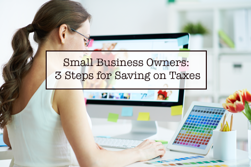 Small Business Owners: 3 Steps for Saving on Taxes
