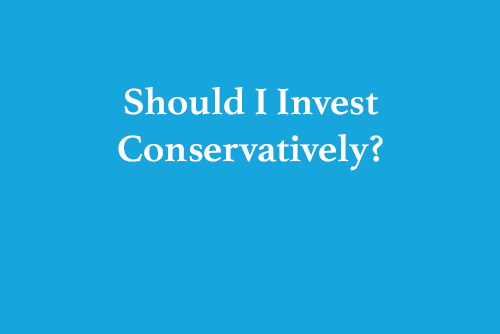 should-i-invest-conservately